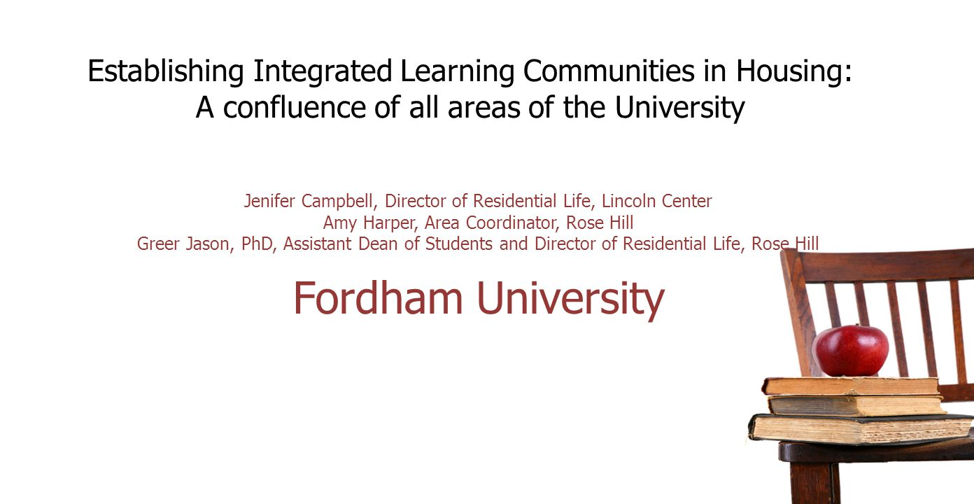 Establishing Integrated Learning Communities in Housing: A confluence of all areas of the University Jenifer Campbell, Director of Residential Life, Lincoln Center Amy Harper, Area Coordinator, Rose Hill Greer Jason, PhD, Assistant Dean of Students and Director of Residential Life, Rose Hill Fordham University