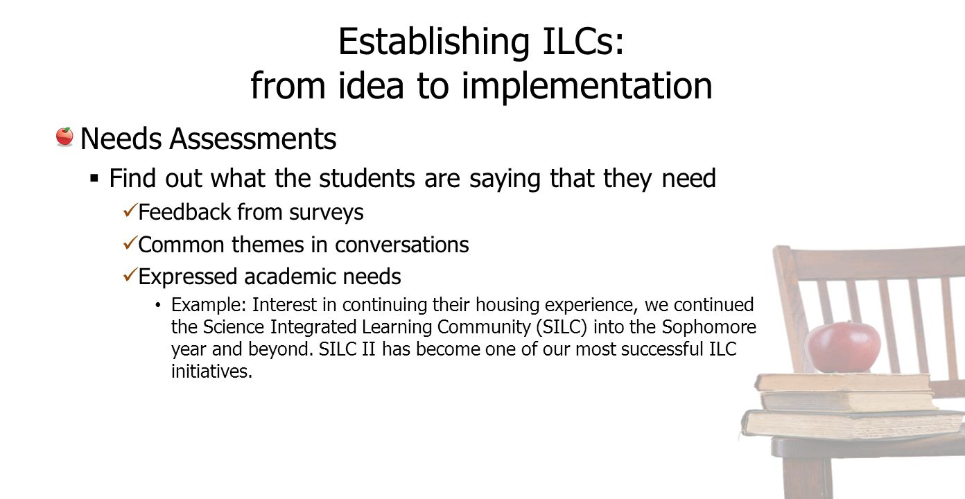 Establishing ILCs: from idea to implementation Needs Assessments  Find out what the students are saying that they need Feedback from surveys Common themes in conversations Expressed academic needs Example: Interest in continuing their housing experience, we continued the Science Integrated Learning Community (SILC) into the Sophomore year and beyond.