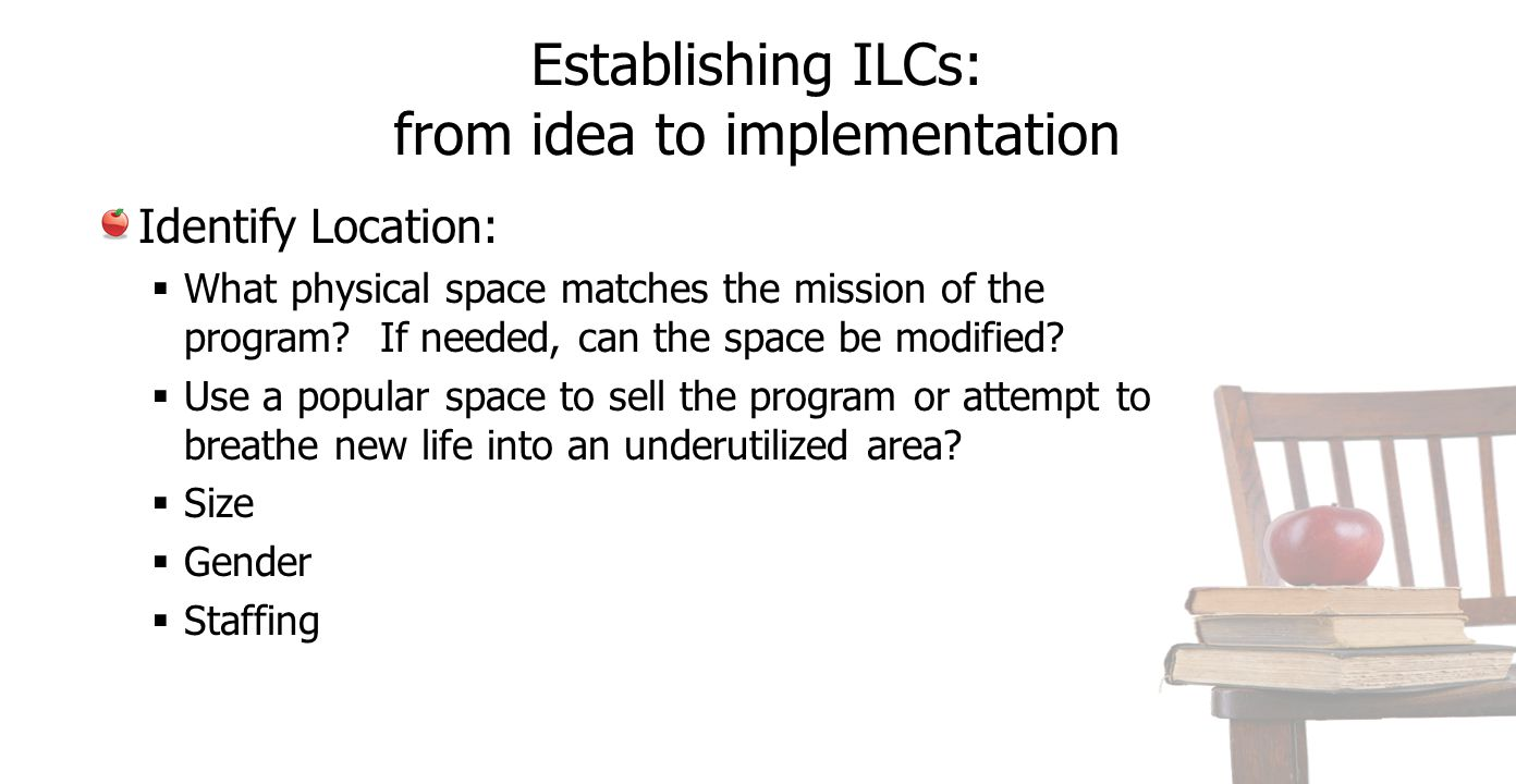 Establishing ILCs: from idea to implementation Identify Location:  What physical space matches the mission of the program? If needed, can the space b