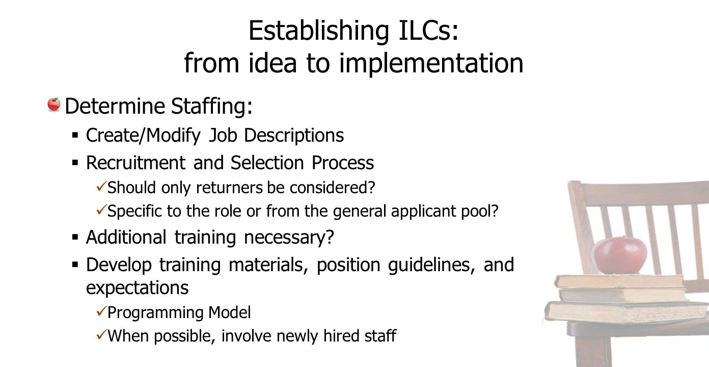 Establishing ILCs: from idea to implementation Determine Staffing:  Create/Modify Job Descriptions  Recruitment and Selection Process Should only returners be considered.