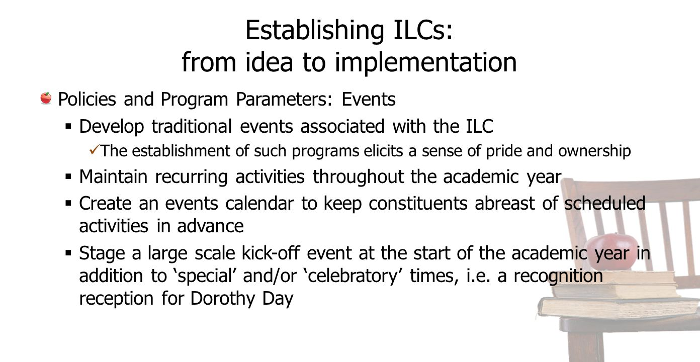 Establishing ILCs: from idea to implementation Policies and Program Parameters: Events  Develop traditional events associated with the ILC The establishment of such programs elicits a sense of pride and ownership  Maintain recurring activities throughout the academic year  Create an events calendar to keep constituents abreast of scheduled activities in advance  Stage a large scale kick-off event at the start of the academic year in addition to 'special' and/or 'celebratory' times, i.e.