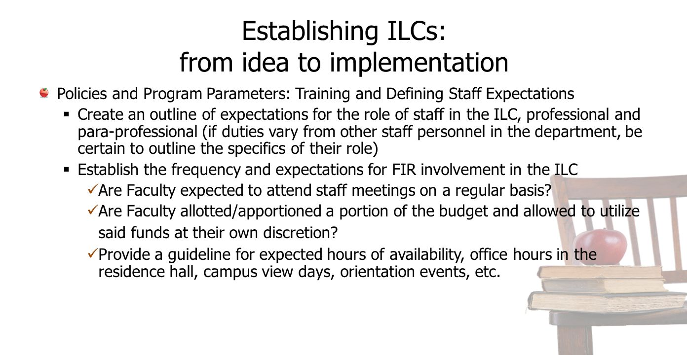 Establishing ILCs: from idea to implementation Policies and Program Parameters: Training and Defining Staff Expectations  Create an outline of expectations for the role of staff in the ILC, professional and para-professional (if duties vary from other staff personnel in the department, be certain to outline the specifics of their role)  Establish the frequency and expectations for FIR involvement in the ILC Are Faculty expected to attend staff meetings on a regular basis.
