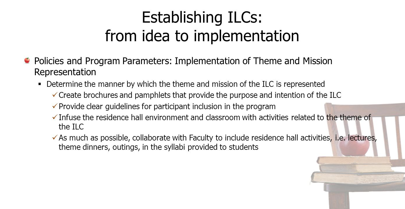 Establishing ILCs: from idea to implementation Policies and Program Parameters: Implementation of Theme and Mission Representation  Determine the manner by which the theme and mission of the ILC is represented Create brochures and pamphlets that provide the purpose and intention of the ILC Provide clear guidelines for participant inclusion in the program Infuse the residence hall environment and classroom with activities related to the theme of the ILC As much as possible, collaborate with Faculty to include residence hall activities, i.e.