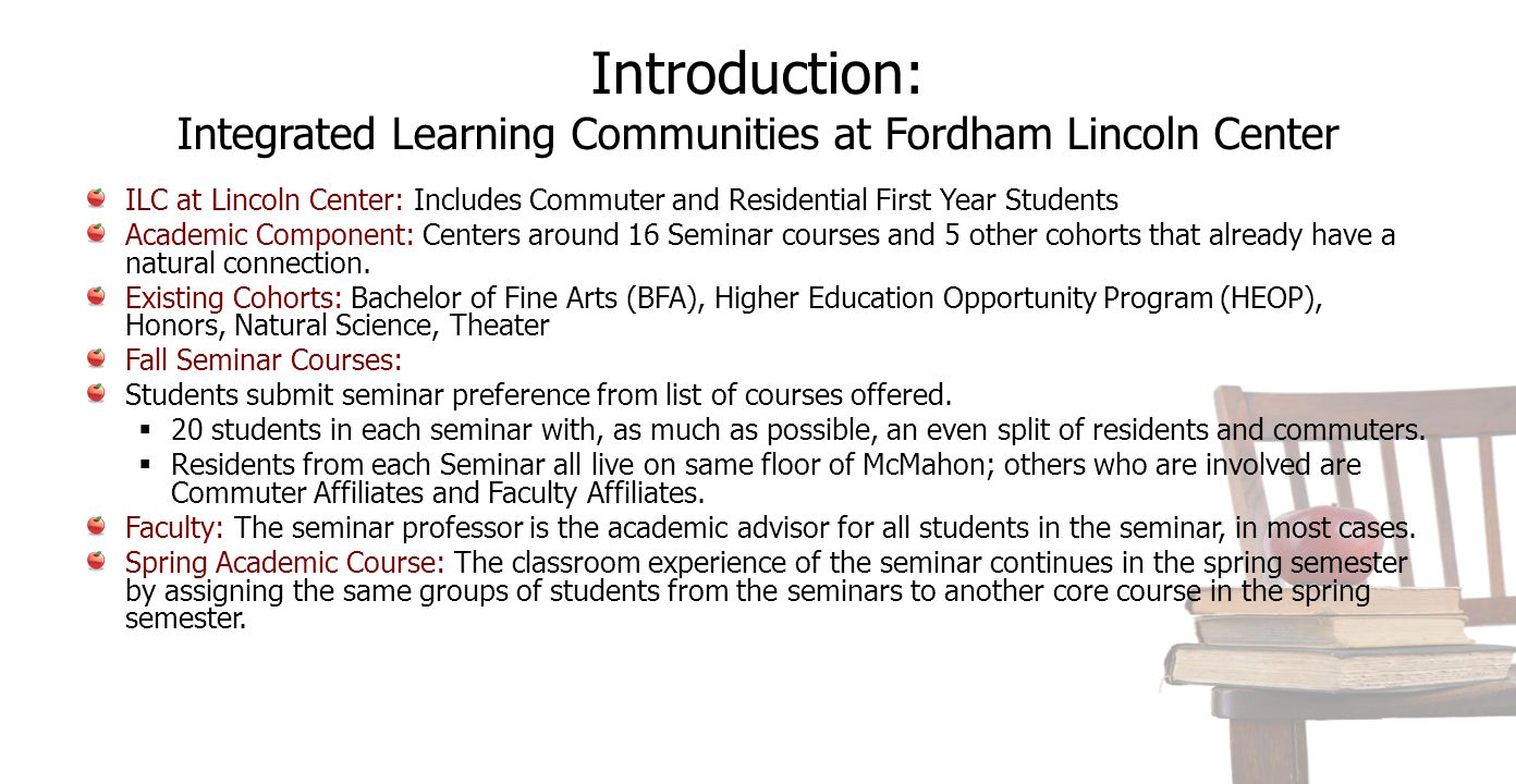 Introduction: Integrated Learning Communities at Fordham Lincoln Center ILC at Lincoln Center: Includes Commuter and Residential First Year Students Academic Component: Centers around 16 Seminar courses and 5 other cohorts that already have a natural connection.