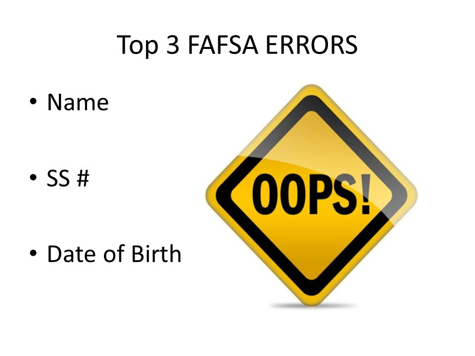 Top 3 FAFSA ERRORS Name SS # Date of Birth