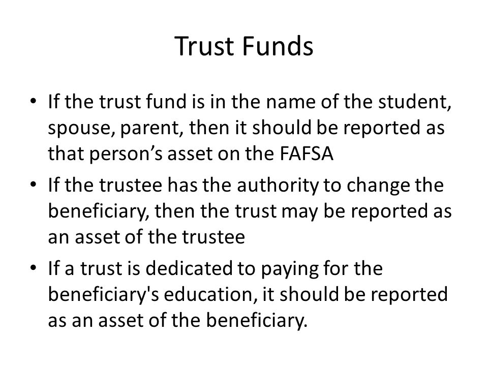 Trust Funds If the trust fund is in the name of the student, spouse, parent, then it should be reported as that person's asset on the FAFSA If the tru