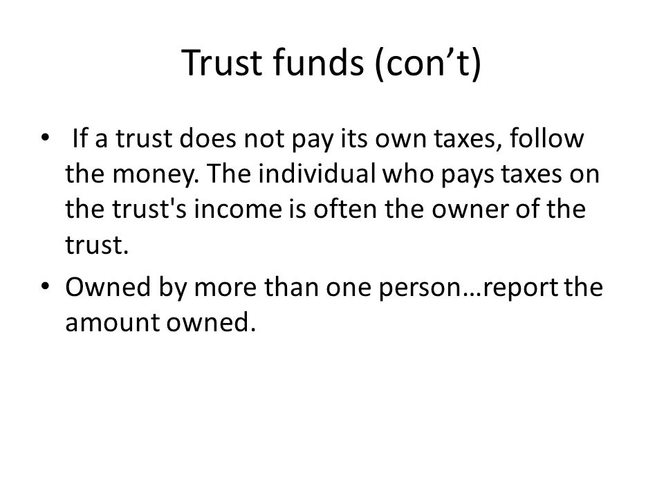 Trust funds (con't) If a trust does not pay its own taxes, follow the money. The individual who pays taxes on the trust's income is often the owner of