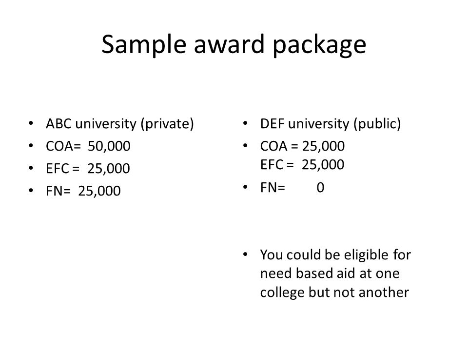 Sample award package ABC university (private) COA= 50,000 EFC = 25,000 FN= 25,000 DEF university (public) COA = 25,000 EFC = 25,000 FN= 0 You could be