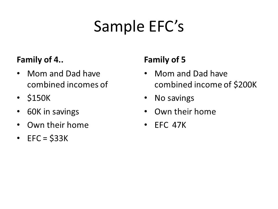 Sample EFC's Family of 4.. Mom and Dad have combined incomes of $150K 60K in savings Own their home EFC = $33K Family of 5 Mom and Dad have combined i