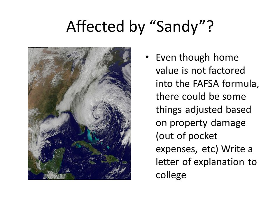 "Affected by ""Sandy""? Even though home value is not factored into the FAFSA formula, there could be some things adjusted based on property damage (out"