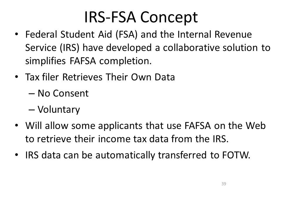 IRS-FSA Concept Federal Student Aid (FSA) and the Internal Revenue Service (IRS) have developed a collaborative solution to simplifies FAFSA completio