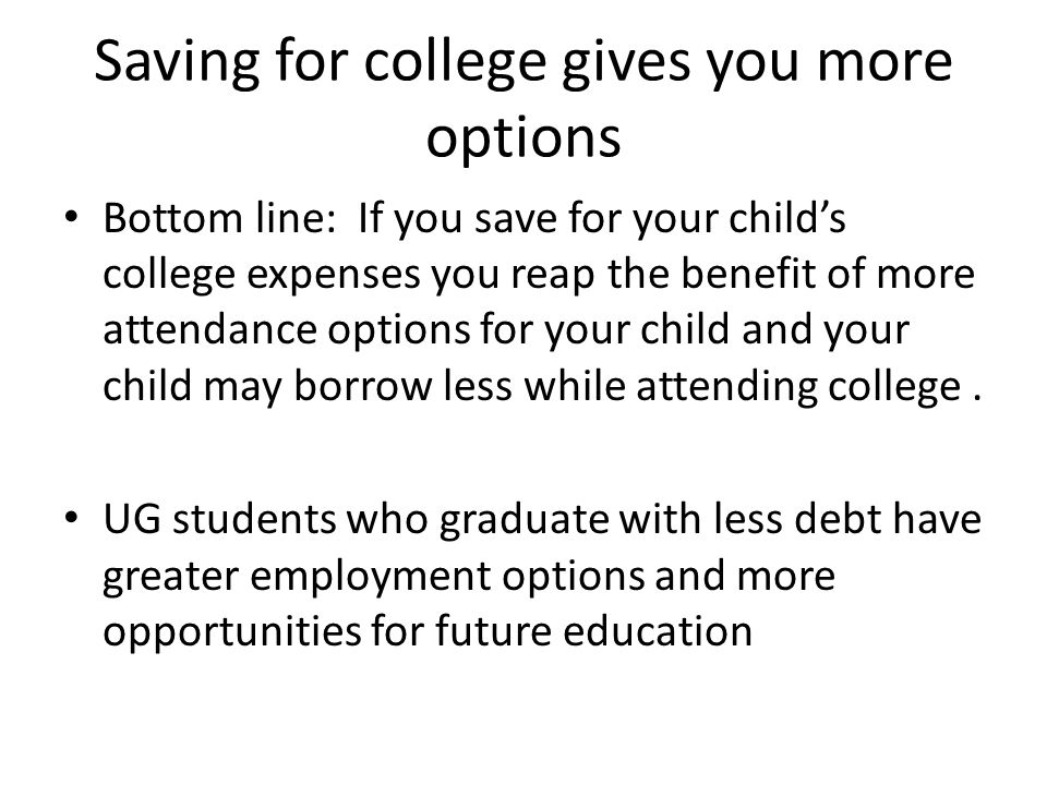 Saving for college gives you more options Bottom line: If you save for your child's college expenses you reap the benefit of more attendance options f