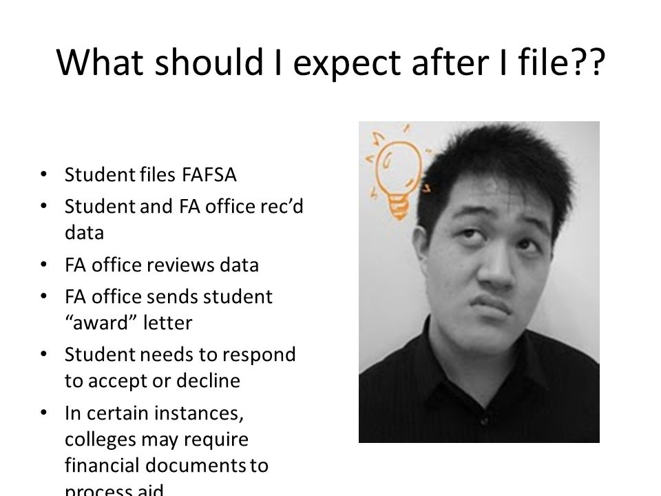 "What should I expect after I file?? Student files FAFSA Student and FA office rec'd data FA office reviews data FA office sends student ""award"" letter"