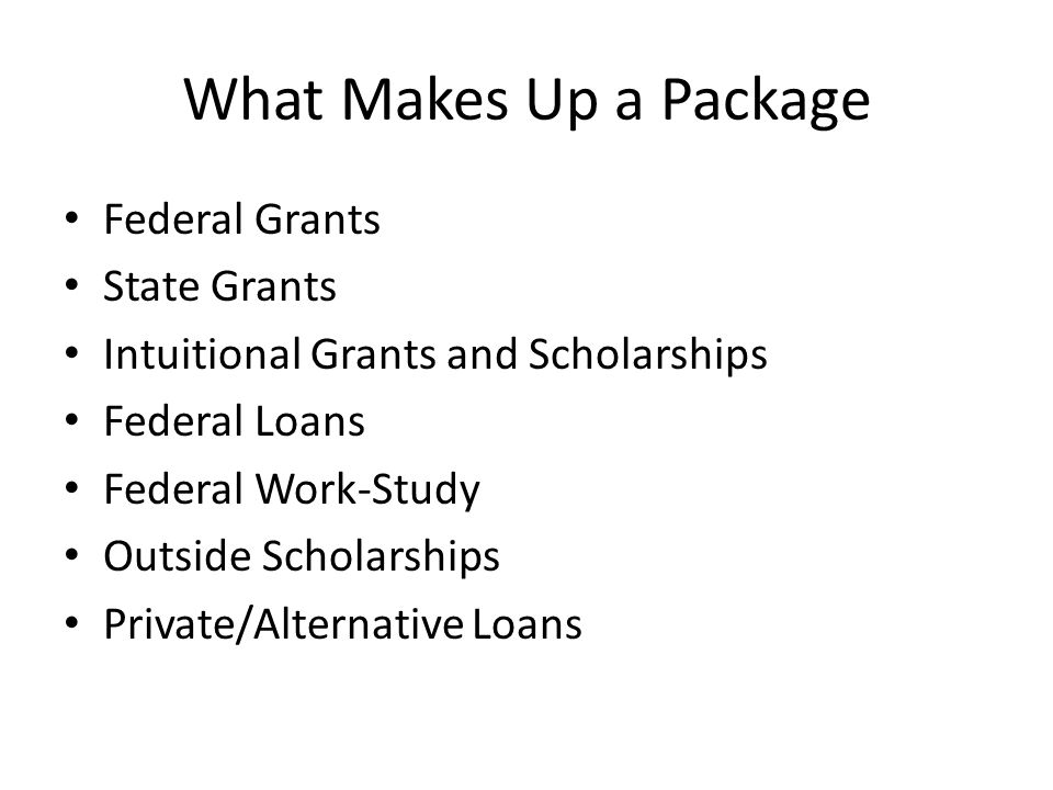 What Makes Up a Package Federal Grants State Grants Intuitional Grants and Scholarships Federal Loans Federal Work-Study Outside Scholarships Private/