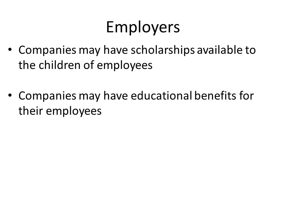 Employers Companies may have scholarships available to the children of employees Companies may have educational benefits for their employees