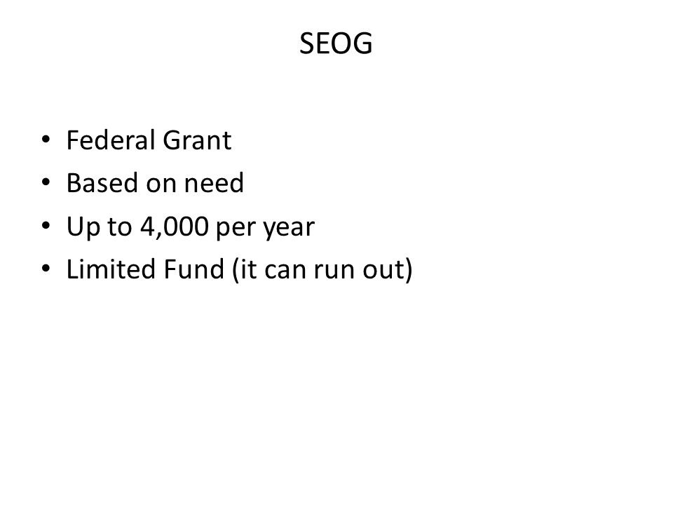 SEOG Federal Grant Based on need Up to 4,000 per year Limited Fund (it can run out)