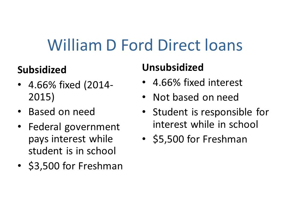 William D Ford Direct loans Subsidized 4.66% fixed (2014- 2015) Based on need Federal government pays interest while student is in school $3,500 for F