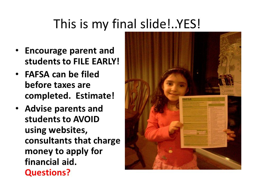 This is my final slide!..YES! Encourage parent and students to FILE EARLY! FAFSA can be filed before taxes are completed. Estimate! Advise parents and