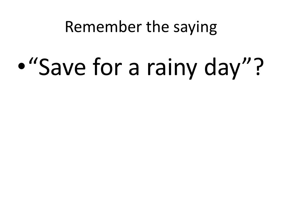 "Remember the saying ""Save for a rainy day""?"