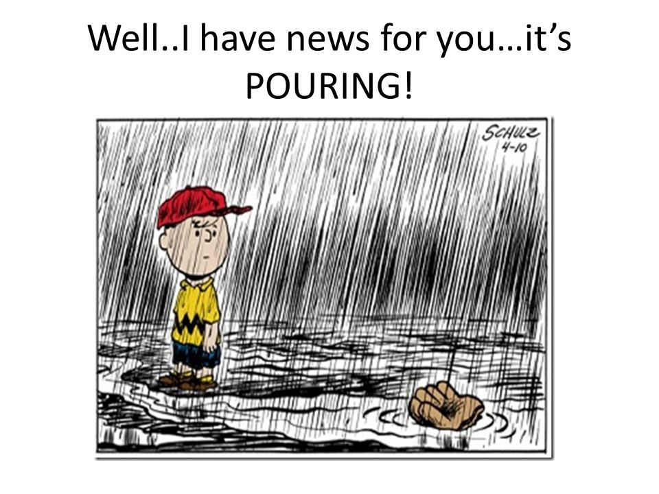 Well..I have news for you…it's POURING!