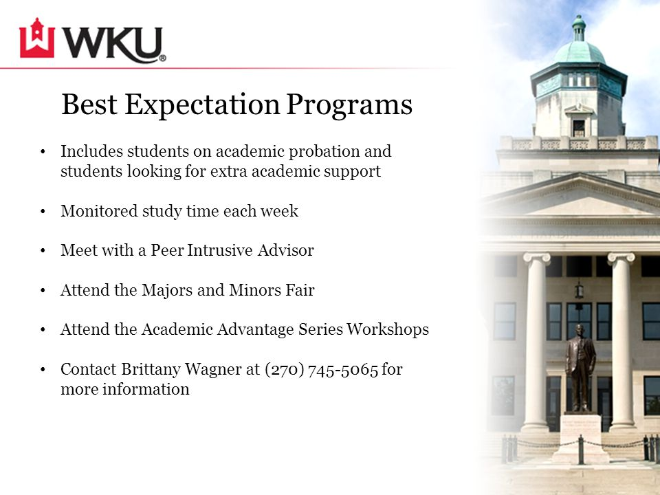 Best Expectation Programs Includes students on academic probation and students looking for extra academic support Monitored study time each week Meet with a Peer Intrusive Advisor Attend the Majors and Minors Fair Attend the Academic Advantage Series Workshops Contact Brittany Wagner at (270) 745-5065 for more information