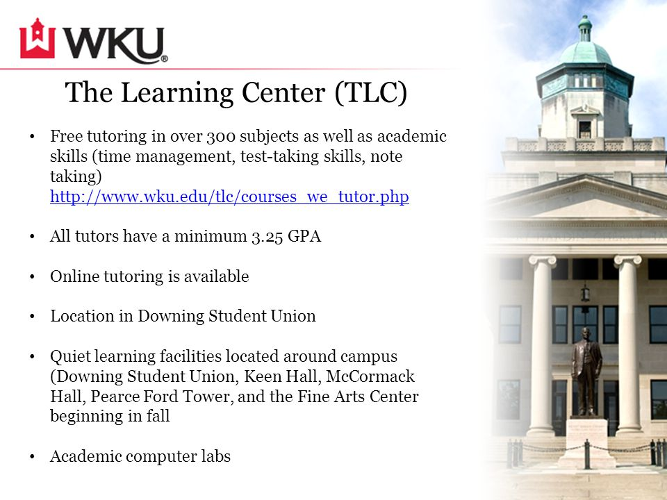 Free tutoring in over 300 subjects as well as academic skills (time management, test-taking skills, note taking) http://www.wku.edu/tlc/courses_we_tutor.php http://www.wku.edu/tlc/courses_we_tutor.php All tutors have a minimum 3.25 GPA Online tutoring is available Location in Downing Student Union Quiet learning facilities located around campus (Downing Student Union, Keen Hall, McCormack Hall, Pearce Ford Tower, and the Fine Arts Center beginning in fall Academic computer labs