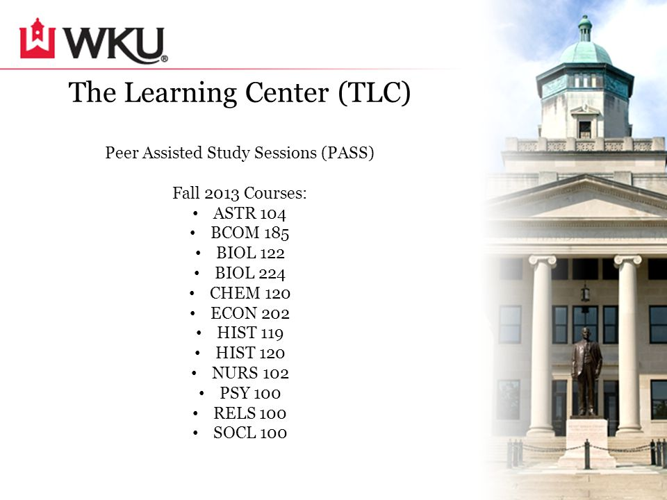 The Learning Center (TLC) Peer Assisted Study Sessions (PASS) Fall 2013 Courses: ASTR 104 BCOM 185 BIOL 122 BIOL 224 CHEM 120 ECON 202 HIST 119 HIST 120 NURS 102 PSY 100 RELS 100 SOCL 100