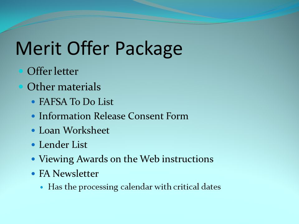 Merit Offer Package Offer letter Other materials FAFSA To Do List Information Release Consent Form Loan Worksheet Lender List Viewing Awards on the Web instructions FA Newsletter Has the processing calendar with critical dates