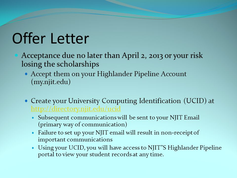 Offer Letter Acceptance due no later than April 2, 2013 or your risk losing the scholarships Accept them on your Highlander Pipeline Account (my.njit.edu) Create your University Computing Identification (UCID) at http://directory.njit.edu/ucid http://directory.njit.edu/ucid Subsequent communications will be sent to your NJIT Email (primary way of communication) Failure to set up your NJIT email will result in non-receipt of important communications Using your UCID, you will have access to NJIT S Highlander Pipeline portal to view your student records at any time.
