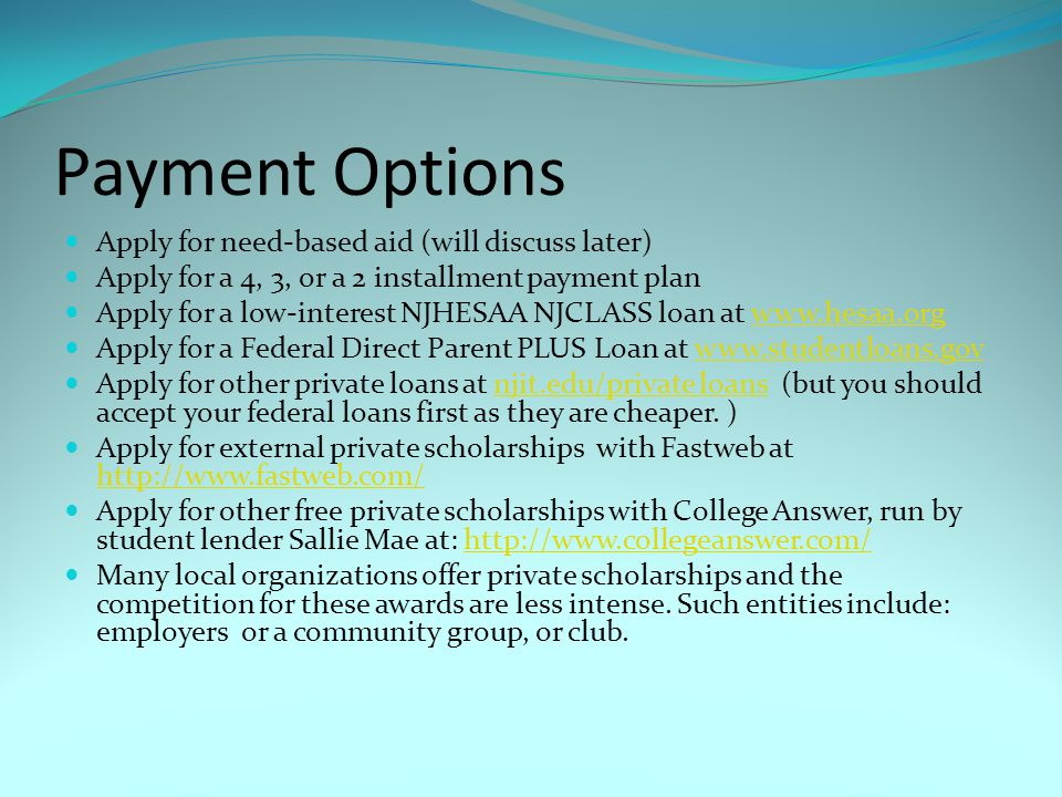 Payment Options Apply for need-based aid (will discuss later) Apply for a 4, 3, or a 2 installment payment plan Apply for a low-interest NJHESAA NJCLASS loan at www.hesaa.orgwww.hesaa.org Apply for a Federal Direct Parent PLUS Loan at www.studentloans.govwww.studentloans.gov Apply for other private loans at njit.edu/private loans (but you should accept your federal loans first as they are cheaper.