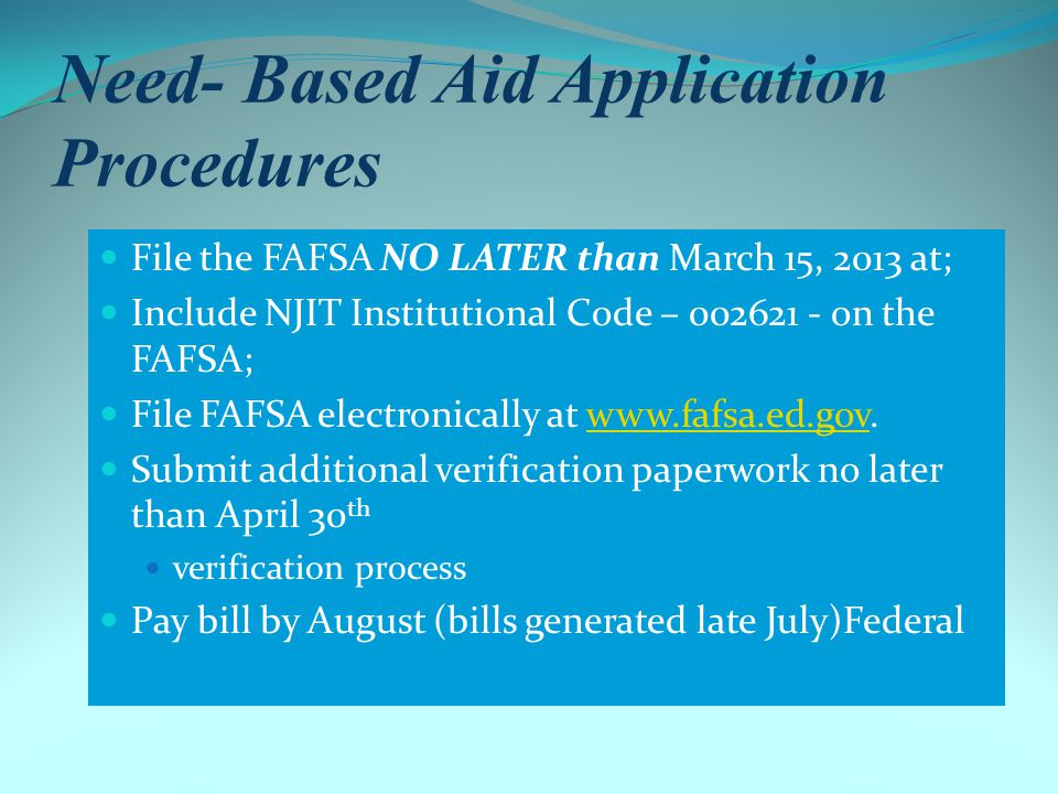 Federal Supplemental Educational Opportunity Grant (FSEOG) Eligible Students Undergraduates pursuing first baccalaureate or professional degree Federal Pell Grant eligible Awarded to students with lowest EFCs Priority given to students who file FAFSA by March 15 Annual award amounts at NJIT $200 – With Parents $500 – Off Campus $1,000 – On Campus