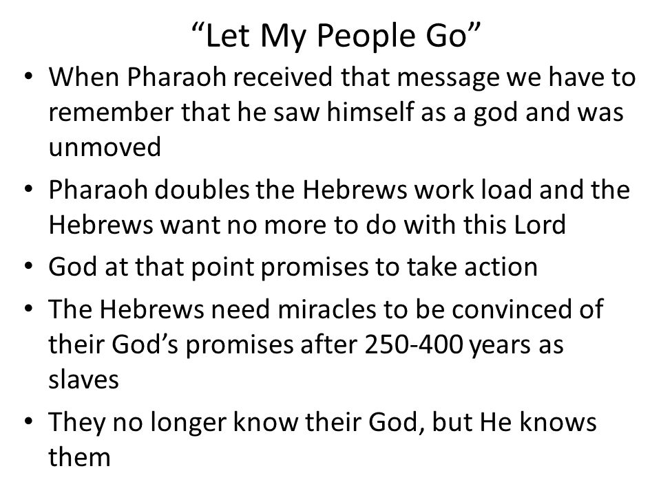Let My People Go When Pharaoh received that message we have to remember that he saw himself as a god and was unmoved Pharaoh doubles the Hebrews work load and the Hebrews want no more to do with this Lord God at that point promises to take action The Hebrews need miracles to be convinced of their God's promises after 250-400 years as slaves They no longer know their God, but He knows them