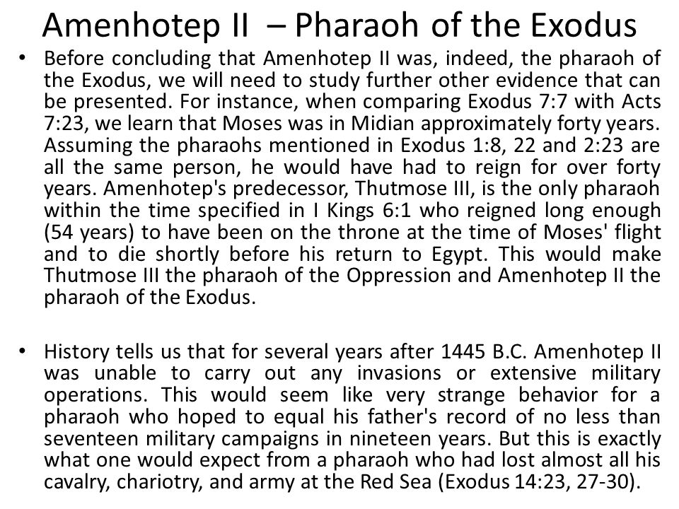 Amenhotep II – Pharaoh of the Exodus Before concluding that Amenhotep II was, indeed, the pharaoh of the Exodus, we will need to study further other e