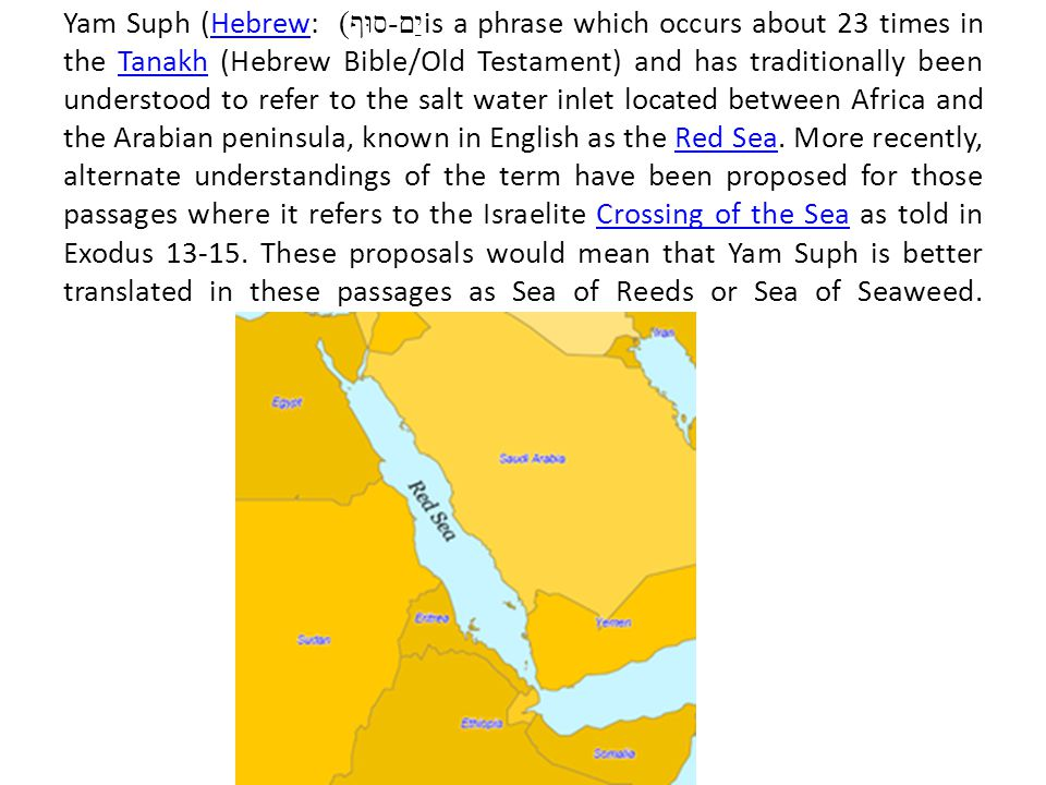 Yam Suph (Hebrew: יַם - סוּף ) is a phrase which occurs about 23 times in the Tanakh (Hebrew Bible/Old Testament) and has traditionally been understood to refer to the salt water inlet located between Africa and the Arabian peninsula, known in English as the Red Sea.