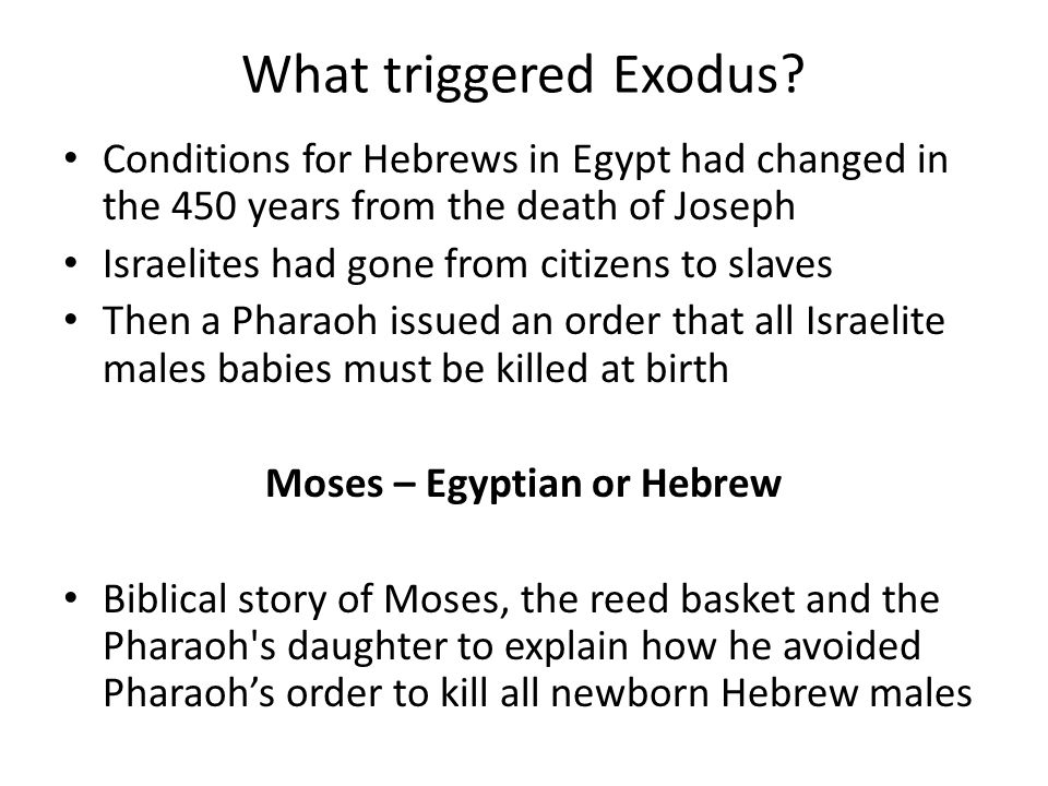 What triggered Exodus? Conditions for Hebrews in Egypt had changed in the 450 years from the death of Joseph Israelites had gone from citizens to slav
