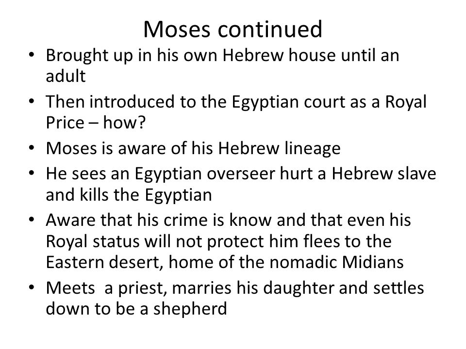 Moses continued Brought up in his own Hebrew house until an adult Then introduced to the Egyptian court as a Royal Price – how? Moses is aware of his