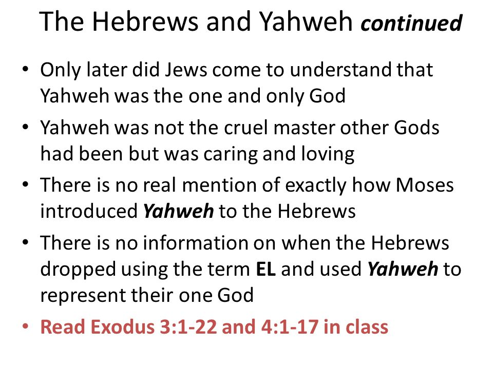 The Hebrews and Yahweh continued Only later did Jews come to understand that Yahweh was the one and only God Yahweh was not the cruel master other God