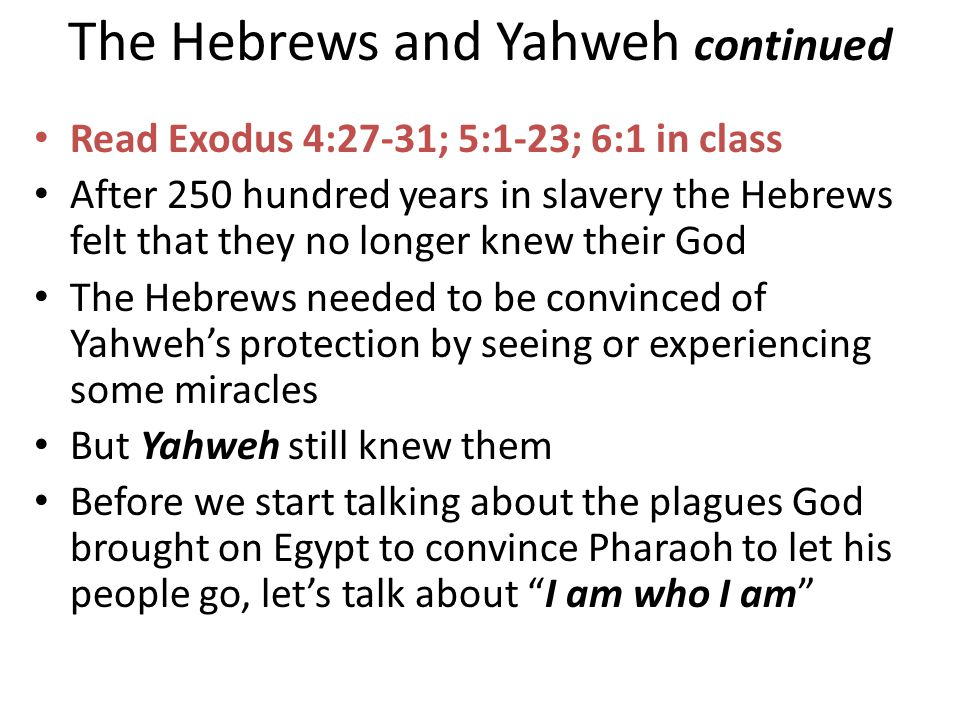 The Hebrews and Yahweh continued Read Exodus 4:27-31; 5:1-23; 6:1 in class After 250 hundred years in slavery the Hebrews felt that they no longer knew their God The Hebrews needed to be convinced of Yahweh's protection by seeing or experiencing some miracles But Yahweh still knew them Before we start talking about the plagues God brought on Egypt to convince Pharaoh to let his people go, let's talk about I am who I am