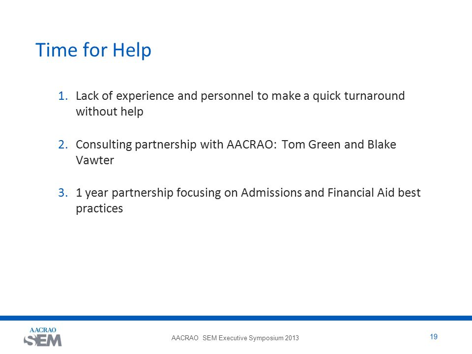 AACRAO SEM Executive Symposium 2013 19 Time for Help 1.Lack of experience and personnel to make a quick turnaround without help 2.Consulting partnership with AACRAO: Tom Green and Blake Vawter 3.1 year partnership focusing on Admissions and Financial Aid best practices