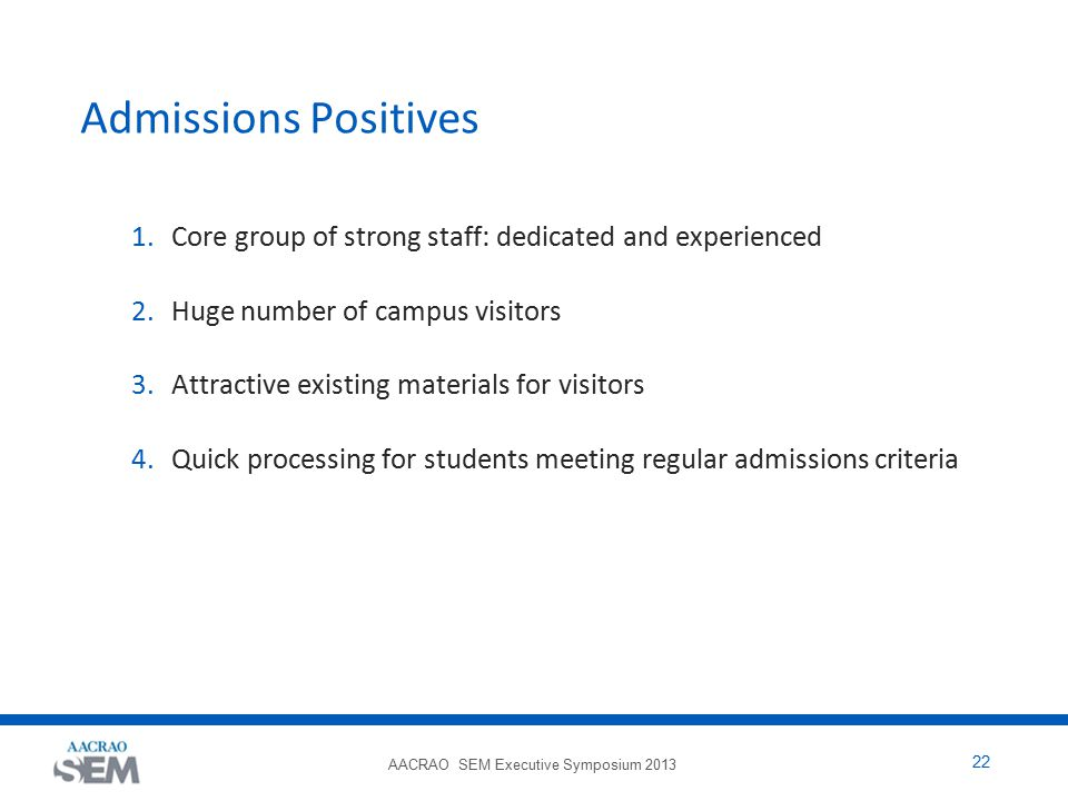 AACRAO SEM Executive Symposium 2013 22 Admissions Positives 1.Core group of strong staff: dedicated and experienced 2.Huge number of campus visitors 3.Attractive existing materials for visitors 4.Quick processing for students meeting regular admissions criteria