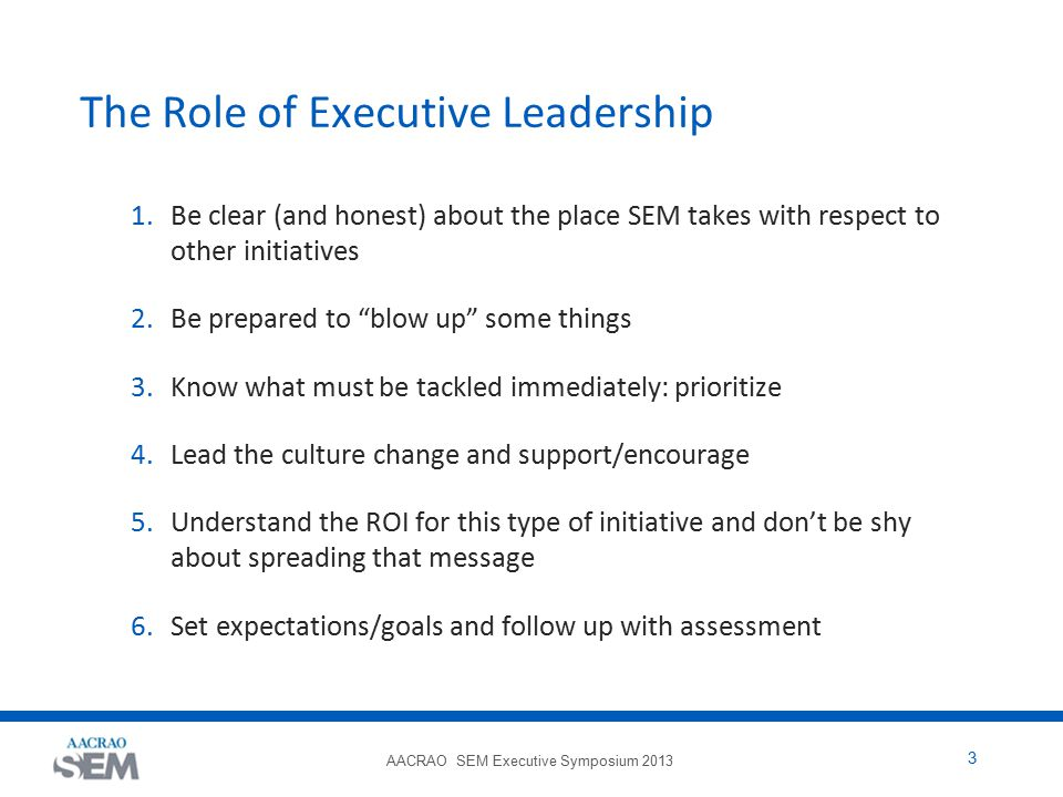 AACRAO SEM Executive Symposium 2013 3 The Role of Executive Leadership 1.Be clear (and honest) about the place SEM takes with respect to other initiat