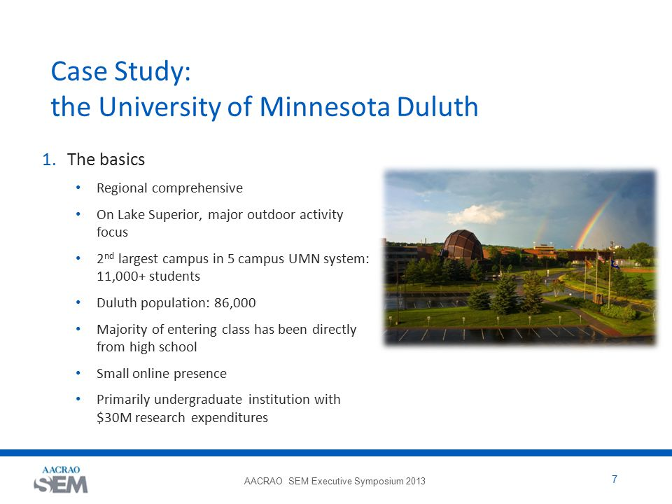 AACRAO SEM Executive Symposium 2013 7 Case Study: the University of Minnesota Duluth 1.The basics Regional comprehensive On Lake Superior, major outdoor activity focus 2 nd largest campus in 5 campus UMN system: 11,000+ students Duluth population: 86,000 Majority of entering class has been directly from high school Small online presence Primarily undergraduate institution with $30M research expenditures