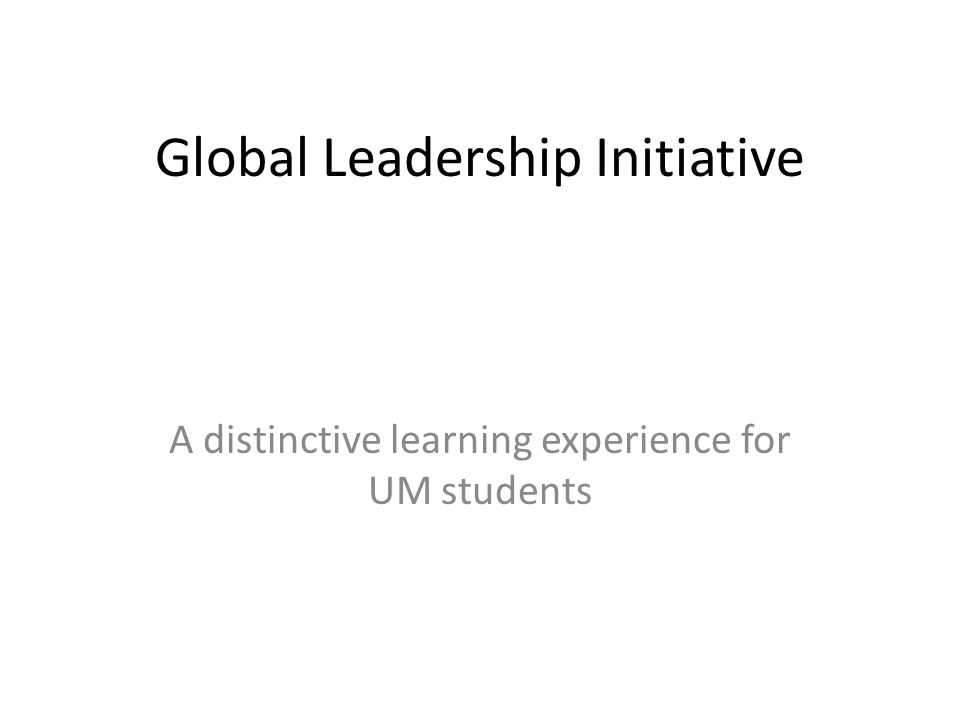 Global Leadership Initiative A distinctive learning experience for UM students