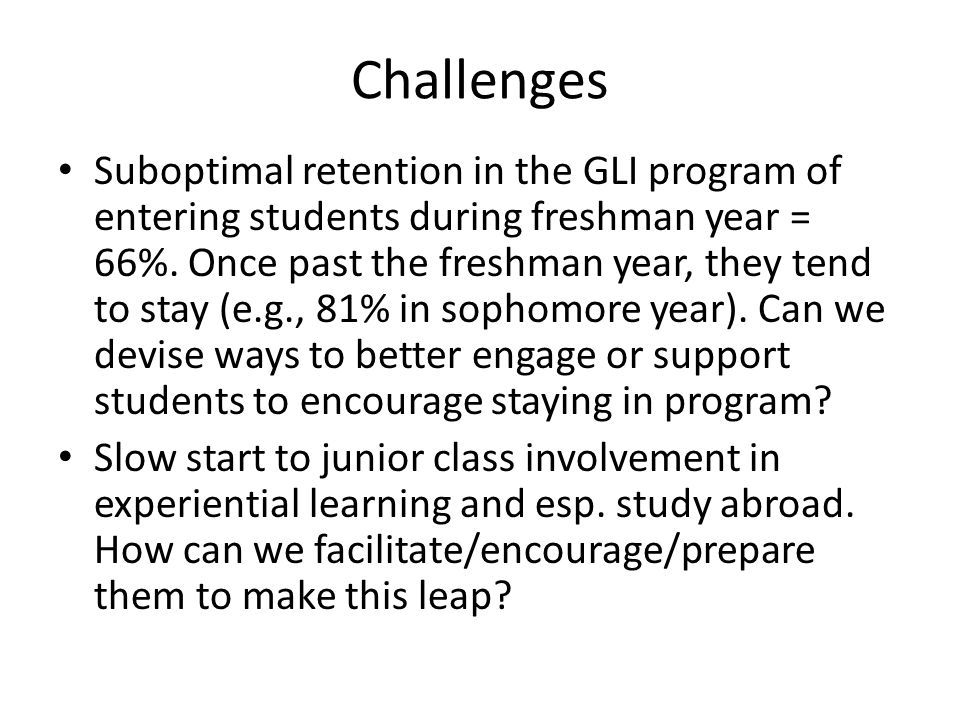 Challenges Suboptimal retention in the GLI program of entering students during freshman year = 66%. Once past the freshman year, they tend to stay (e.
