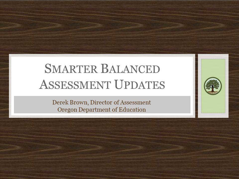 S MARTER B ALANCED A SSESSMENT U PDATES Derek Brown, Director of Assessment Oregon Department of Education