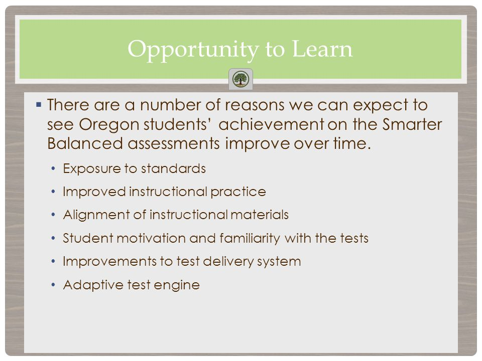  There are a number of reasons we can expect to see Oregon students' achievement on the Smarter Balanced assessments improve over time.