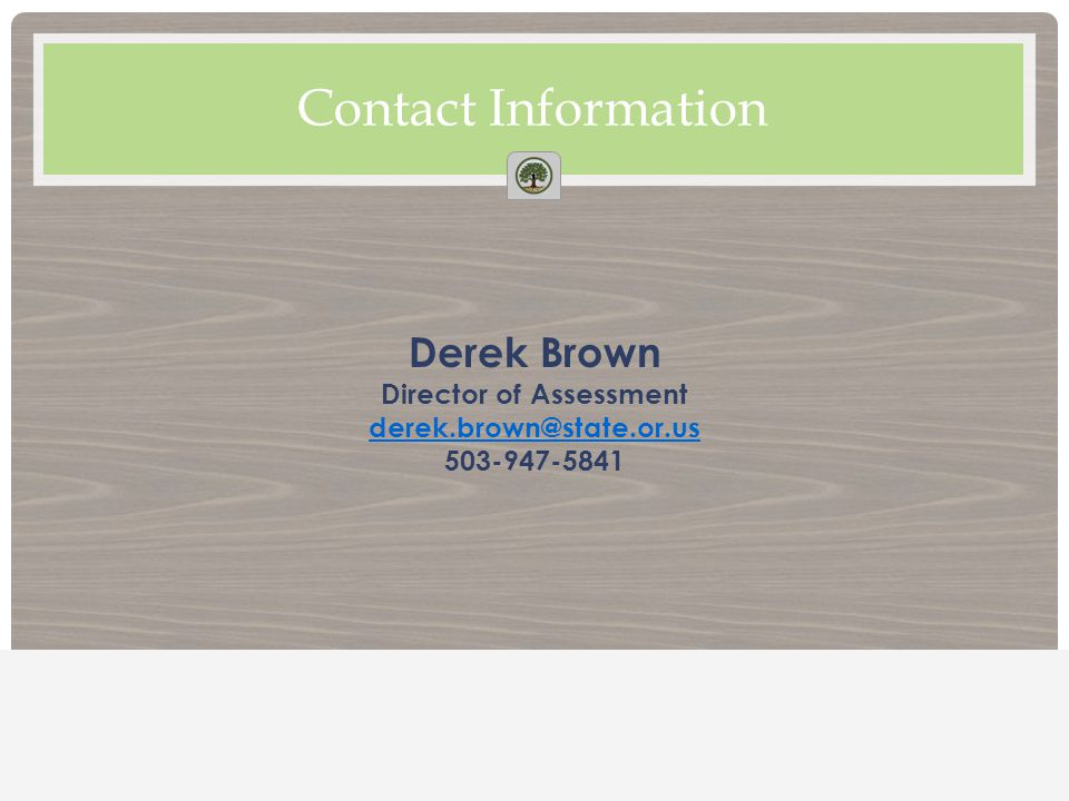 Contact Information Derek Brown Director of Assessment derek.brown@state.or.us 503-947-5841