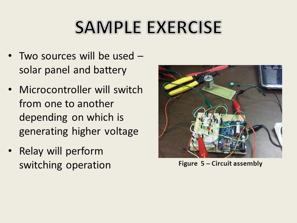 Two sources will be used – solar panel and battery Microcontroller will switch from one to another depending on which is generating higher voltage Relay will perform switching operation Figure 5 – Circuit assembly