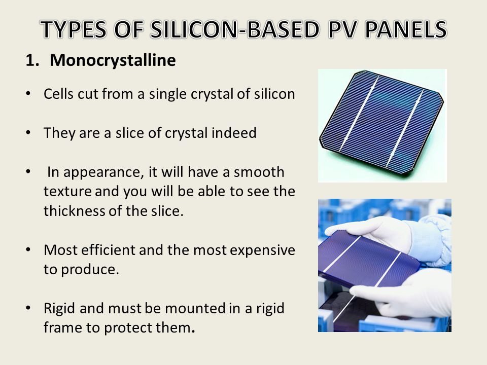 1.Monocrystalline Cells cut from a single crystal of silicon They are a slice of crystal indeed In appearance, it will have a smooth texture and you w