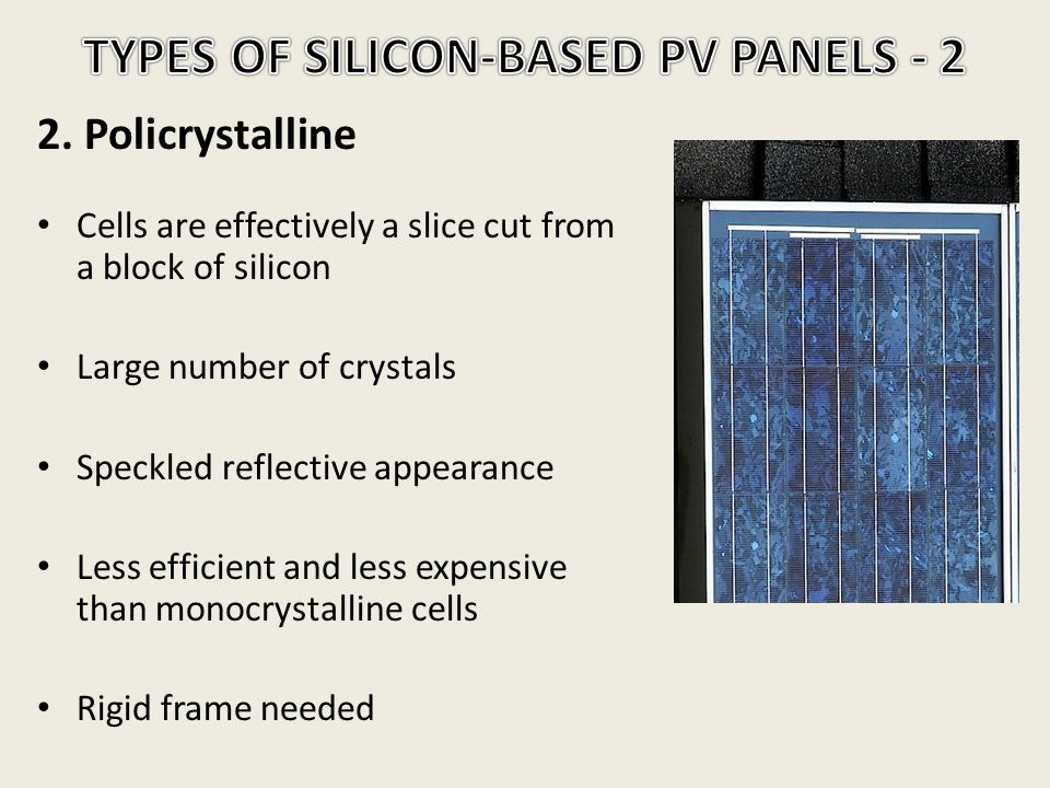 2. Policrystalline Cells are effectively a slice cut from a block of silicon Large number of crystals Speckled reflective appearance Less efficient an